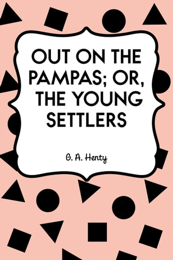 Out on the Pampas; Or, The Young Settlers ebook by G. A. Henty