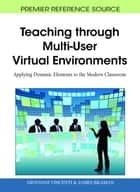 Teaching through Multi-User Virtual Environments - Applying Dynamic Elements to the Modern Classroom ebook by Giovanni Vincenti, James Braman