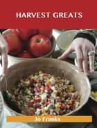 Harvest Greats: Delicious Harvest Recipes, The Top 99 Harvest Recipes ebook by Jo Franks