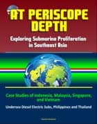 At Periscope Depth: Exploring Submarine Proliferation in Southeast Asia - Case Studies of Indonesia, Malaysia, Singapore, and Vietnam - Undersea Diesel Electric Subs, Philippines and Thailand ebook by Progressive Management