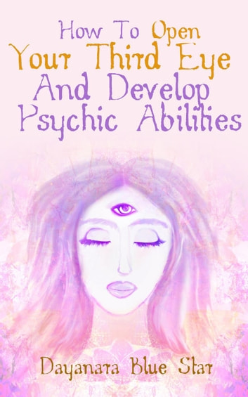 How to Open Your Third Eye and Develop Psychic Abilities ebook by Dayanara Blue Star