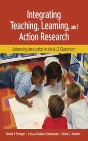 Integrating Teaching, Learning, and Action Research - Enhancing Instruction in the K-12 Classroom ebook by Dr. Ernest T. Stringer,Dr. Lois McFadyen Christensen,Dr. Shelia C. Baldwin