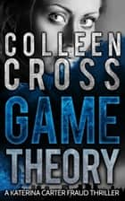 Game Theory: A Katerina Carter Fraud Legal Thriller - The Bestselling Psychological Thriller with a Killer Twist ebook by Colleen Cross