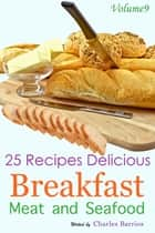 25 Recipes Delicious Breakfast Meat and Seafood Volume 9 ebook by Charles Barrios