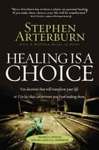 Healing Is a Choice - 10 Decisions That Will Transform Your Life and 10 Lies That Can Prevent You From Making Them ebook by Stephen Arterburn