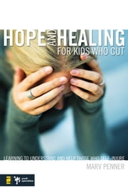 Hope and Healing for Kids Who Cut - Learning to Understand and Help Those Who Self-Injure ebook by Marv Penner
