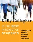 In the Best Interest of Students - Staying True to What Works in the ELA Classroom ebook by Kelly Gallagher