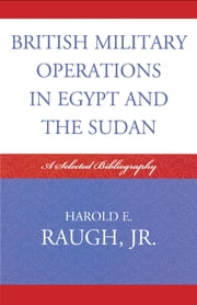 British Military Operations in Egypt and the Sudan - A Selected Bibliography ebook by Harold E. Raugh Jr.