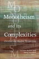 Monotheism and Its Complexities - Christian and Muslim Perspectives ebook by Lucinda Mosher, David Marshall