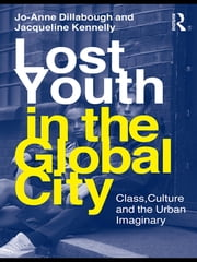 Lost Youth in the Global City - Class, Culture, and the Urban Imaginary ebook by Jo-Anne Dillabough,Jacqueline Kennelly