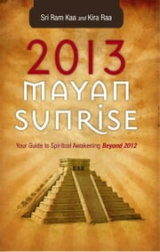 2013 Mayan Sunrise - Your Guide to Spiritual Awakening Beyond 2012 ebook by Sri Ram Kaa,Kira Raa