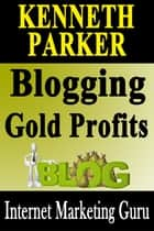 Blogging gold profits : Blogging without writing any content yourself and make a fortune in the process ebooks by Kenneth Parker