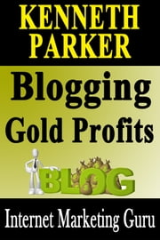 Blogging gold profits : Blogging without writing any content yourself and make a fortune in the process ebook by Kenneth Parker