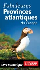 Fabuleuses Provinces atlantiques du Canada ebook by Collectif Ulysse