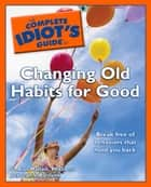 The Complete Idiot's Guide to Changing Old Habits for Good ebook by G. Alan Marlatt Ph.D., Deb Baker