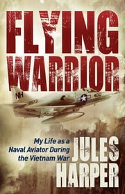 Flying Warrior - My Life as a Naval Aviator During the Vietnam War ebook by Jules Harper