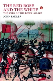 The Red Rose and the White - The Wars of the Roses, 1453-1487 ebook by John Sadler