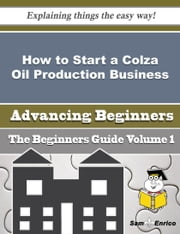 How to Start a Colza Oil Production Business (Beginners Guide) ebook by Katia Conley,Sam Enrico