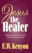 Jesus the Healer ebook by E.W. Kenyon