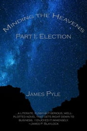 Election, Minding the Heavens Part I ebook by James Pyle
