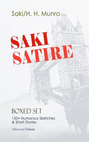 SAKI SATIRE Boxed Set: 150+ Humorous Sketches & Short Stories (Illustrated Edition) - Reginald, Reginald in Russia and Other Sketches, The Chronicles of Clovis, Beasts and Super-Beasts, The Toys of Peace and Other Papers, The Square Egg and Other Sketches, Dogged & Other Tales ebook by Saki,H. H. Munro