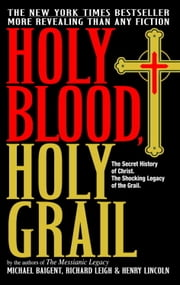 Holy Blood, Holy Grail - The Secret History of Christ. The Shocking Legacy of the Grail ebook by Michael Baigent,Richard Leigh,Henry Lincoln