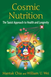 Cosmic Nutrition: The Taoist Approach to Health and Longevity - The Taoist Approach to Health and Longevity ebook by Mantak Chia,William U. Wei
