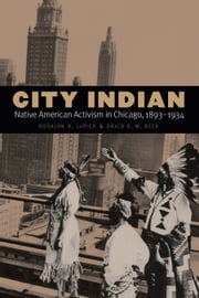 City Indian - Native American Activism in Chicago, 1893-1934 ebook by Rosalyn R. LaPier,David R. M. Beck
