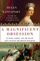 A Magnificent Obsession - Victoria, Albert, and the Death That Changed the British Monarchy ebook by Helen Rappaport