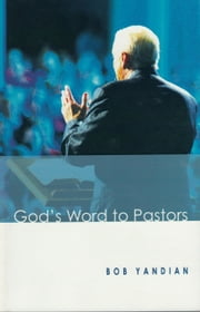 God's Word to Pastors - Understanding & Strengthening the Relationship Between the Pastor & His Congregation ebook by Yandian, Bob