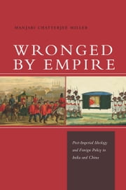 Wronged by Empire - Post-Imperial Ideology and Foreign Policy in India and China ebook by Manjari Miller