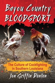 Bayou Country Bloodsport - The Culture of Cockfighting in Southern Louisiana ebook by Jon Griffin Donlon