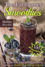 The Fat Burner Smoothies: The Recipe Book of Fat Burning Superfood Smoothies for Weight Loss and Optimum Health (100 Recipes) ebook by Martha Stone
