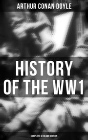 History of the WW1 (Complete 6 Volume Edition) - First-hand Accounts of World War 1: Interviews With Army Generals, Private Letters & Diaries, Eyewitness Testimonies, Including Detailed Description of the Main Battles of the British Army ebook by Arthur Conan Doyle