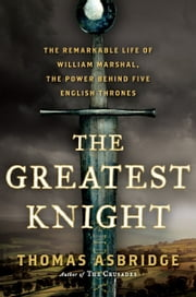 The Greatest Knight - The Remarkable Life of William Marshal, the Power Behind Five English Thrones ebook by Thomas Asbridge