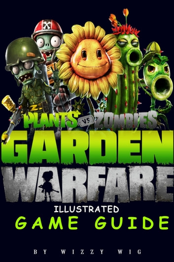 Plants vs Zombies Garden Warfare Illustrated Game Guide ebook by Wizzy Wig