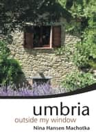 Umbria Outside My Window ebook by Nina Hansen Machotka
