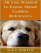 All You Wanted to Know About Golden Retrievers ebook by Alice Porter