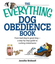 The Everything Dog Obedience Book: From Bad Dog to Good Dog ebook by Bridell, Jennifer