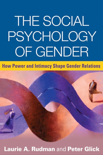 The Social Psychology of Gender - How Power and Intimacy Shape Gender Relations ebook by Laurie A. Rudman, PhD,Peter Glick, PhD