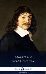 Delphi Collected Works of René Descartes (Illustrated) ebook by René Descartes, Delphi Classics