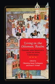 Living in the Ottoman Realm - Empire and Identity, 13th to 20th Centuries ebook by Christine Isom-Verhaaren,Kent F. Schull