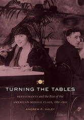 Turning the Tables - Restaurants and the Rise of the American Middle Class, 1880-1920 ebook by Andrew P. Haley