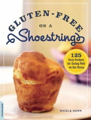 Gluten-Free on a Shoestring - 125 Easy Recipes for Eating Well on the Cheap ebook by Nicole Hunn