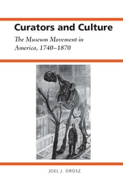 Curators and Culture - The Museum Movement in America, 1740-1870 ebook by Joel J. Orosz