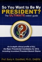 So You Want to Be My President? The ULTIMATE Voter's Guide ebook by Barry Goodfield