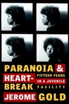 Paranoia & Heartbreak - Fifteen Years in a Juvenile Facility ebook by Jerome Gold