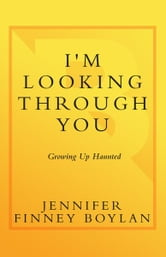 I'm Looking Through You - Growing Up Haunted: A Memoir ebook by Jennifer Finney Boylan