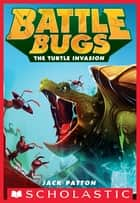 The Turtle Invasion (Battle Bugs #10) ebook by Jack Patton