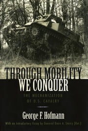Through Mobility We Conquer - The Mechanization of U.S. Cavalry ebook by George F. Hofmann